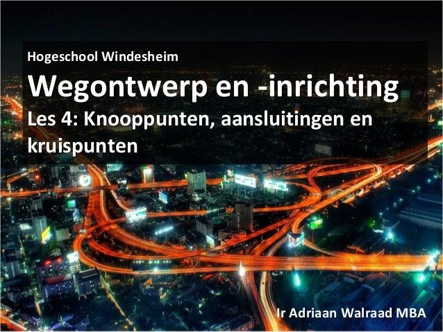 Hogeschool Windesheim Wegontwerp en -inrichting Les 4: Knooppunten, aansluitingen en kruispunten Ir Adriaan Walraad MBA