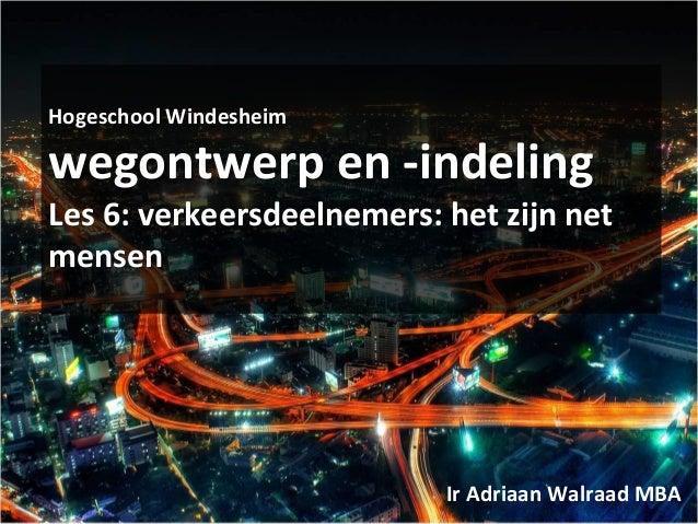 Hogeschool Windesheim wegontwerp en -indeling Les 6: verkeersdeelnemers: het zijn net mensen Ir Adriaan Walraad MBA