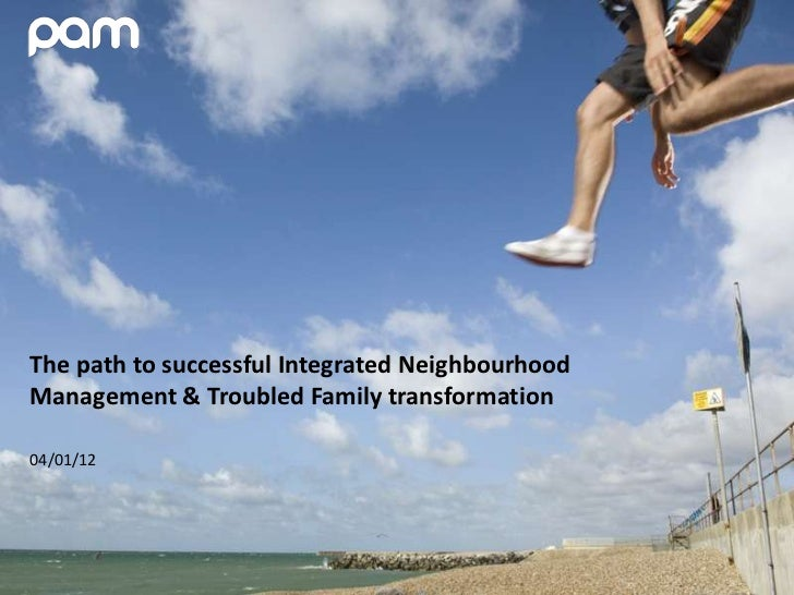 The path to successful Integrated NeighbourhoodManagement & Troubled Family transformation04/01/12