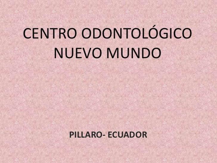 CENTRO ODONTOLÓGICO   NUEVO MUNDO     PILLARO- ECUADOR