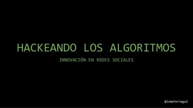 HACKEANDO LOS ALGORITMOS INNOVACIÓN EN REDES SOCIALES @inmaferragud