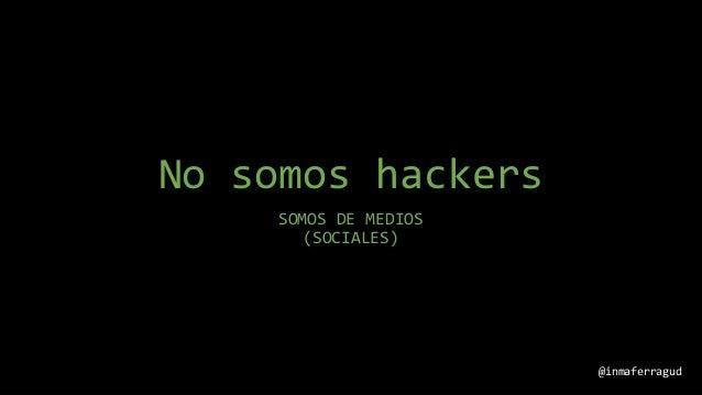 No somos hackers SOMOS DE MEDIOS (SOCIALES) @inmaferragud