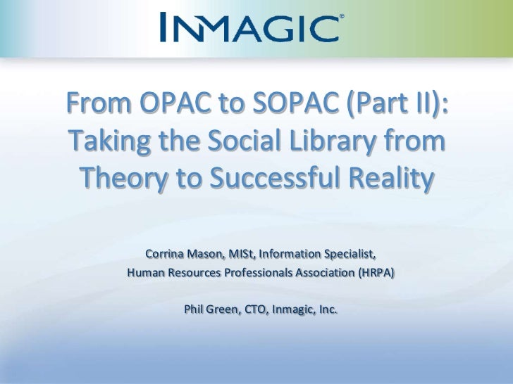 From OPAC to SOPAC (Part II):Taking the Social Library from Theory to Successful Reality      Corrina Mason, MISt, Informa...