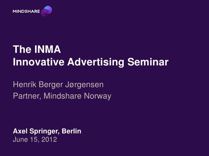 The INMAInnovative Advertising SeminarHenrik Berger JørgensenPartner, Mindshare NorwayAxel Springer, BerlinJune 15, 2012