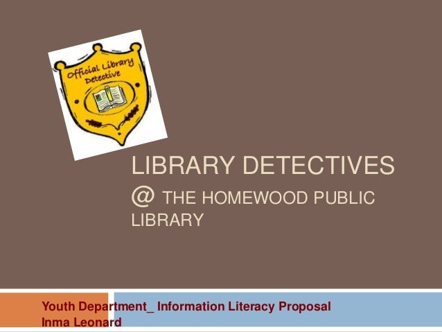 LIBRARY DETECTIVES@ THE HOMEWOOD PUBLICLIBRARYYouth Department_ Information Literacy ProposalInma Leonard