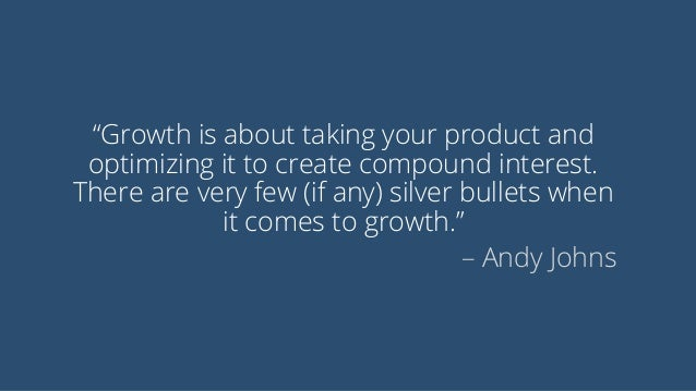 """""""Growth is about taking your product and optimizing it to create compound interest. There are very few (if any) silver bul..."""