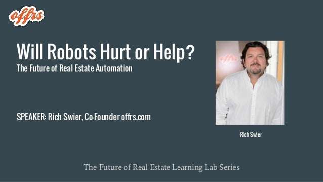 Will Robots Hurt or Help? The Future of Real Estate Automation SPEAKER: Rich Swier, Co-Founder offrs.com The Future of Rea...