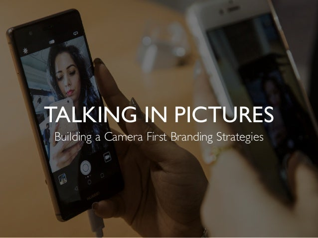 TALKING IN PICTURES Building a Camera First Branding Strategies
