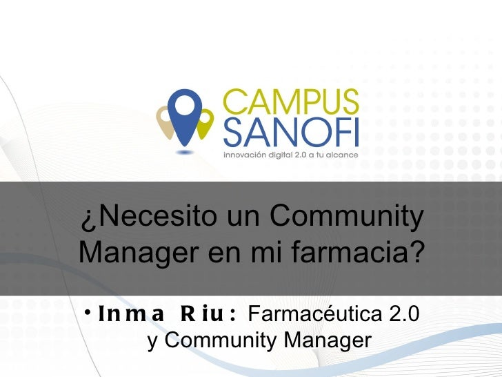 ¿Necesito un CommunityManager en mi farmacia?• I n m a R i u : Farmacéutica 2.0       y Community Manager
