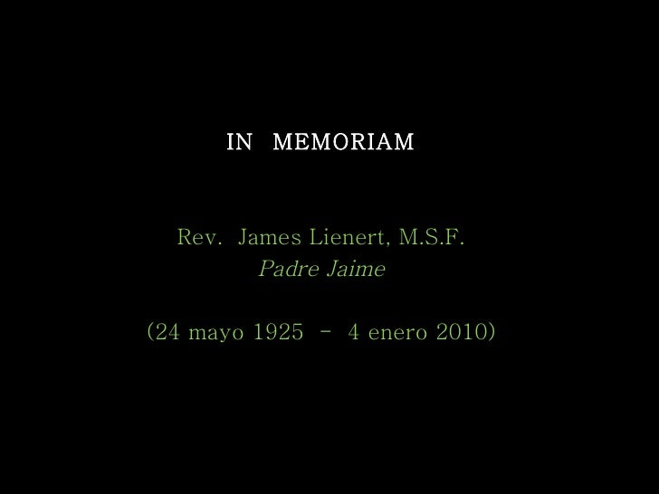 IN  MEMORIAM Rev.  James Lienert, M.S.F. Padre Jaime (24 mayo 1925  -  4 enero 2010) 28 enero 2010 [email_address]