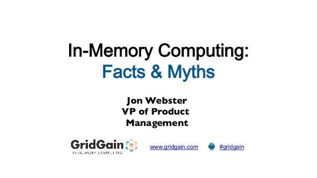 In-Memory Computing: Facts & Myths  Jon Webster   VP of Product Management   www.gridgain.com    #gridgain