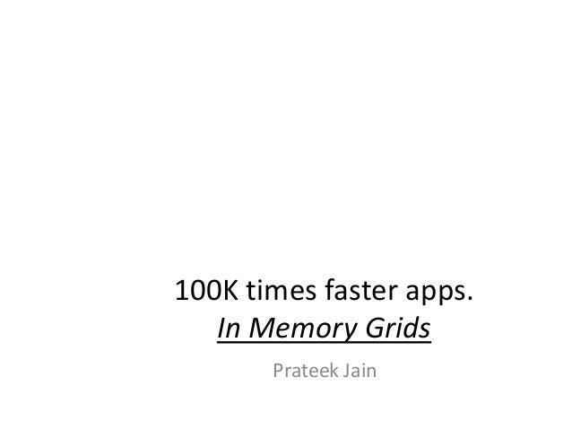 100K times faster apps.In Memory GridsPrateek Jain