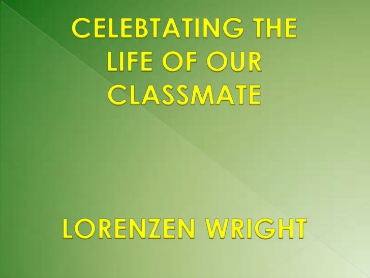 CELEBTATING THE LIFE OF OUR CLASSMATE <br />LORENZEN WRIGHT<br />