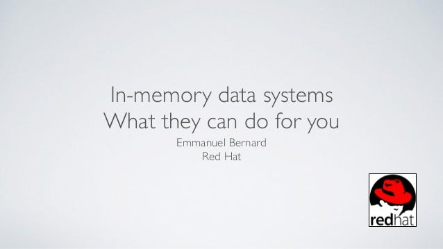 In-memory data systems What they can do for you Emmanuel Bernard Red Hat