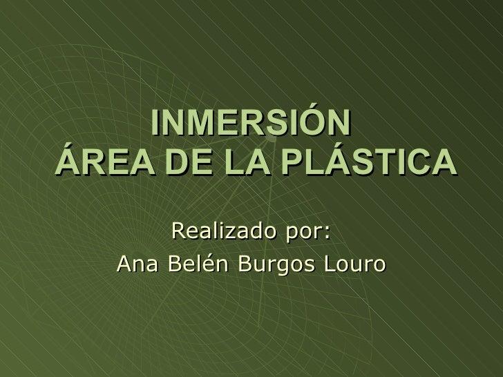 INMERSIÓN  ÁREA DE LA PLÁSTICA Realizado por: Ana Belén Burgos Louro