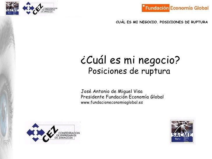 ¿Cuál es mi negocio? Posiciones de ruptura José Antonio de Miguel Visa Presidente Fundación Economía Global www.fundacione...