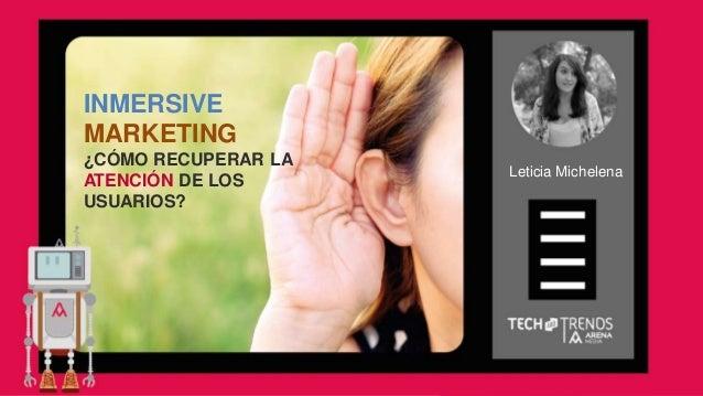 INMERSIVE MARKETING ¿CÓMO RECUPERAR LA ATENCIÓN DE LOS USUARIOS? Leticia Michelena