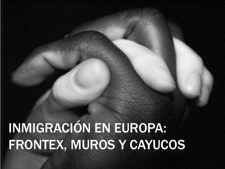 INMIGRACIÓN EN EUROPA: frontex, muros y cayucos <br />