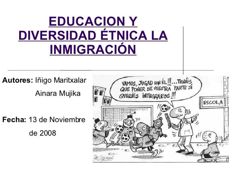 EDUCACION Y DIVERSIDAD ÉTNICA LA INMIGRACIÓN Autores:  Iñigo Maritxalar Ainara Mujika Fecha:  13 de Noviembre de 2008