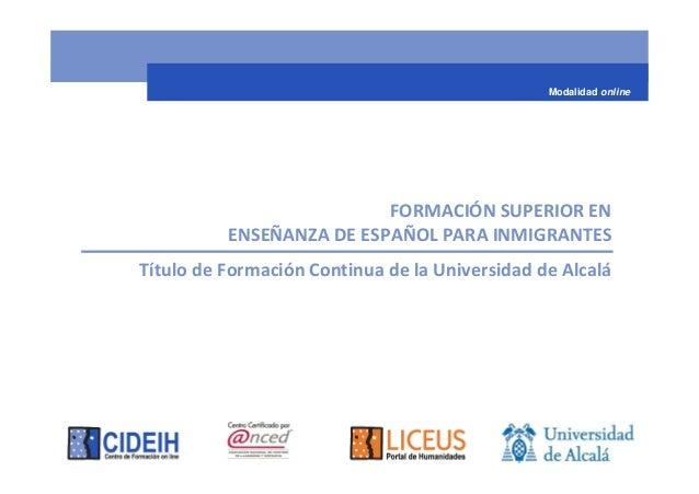 FORMACIÓN SUPERIOR EN ENSEÑANZA DE ESPAÑOL PARA INMIGRANTES Título de Formación Continua de la Universidad de Alcalá Modal...