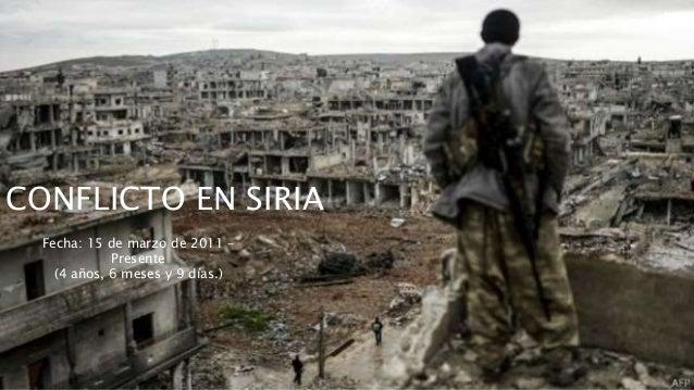 CONFLICTO EN SIRIA Fecha: 15 de marzo de 2011 – Presente (4 años, 6 meses y 9 días.)