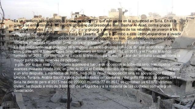 Es un conflicto bélico iniciado a principios de 2011 y que aún se da en la actualidad en Siria. En esta guerra se enfrenta...