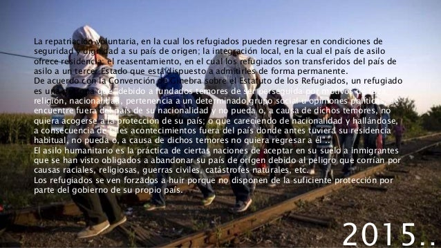 2015… La repatriación voluntaria, en la cual los refugiados pueden regresar en condiciones de seguridad y dignidad a su pa...