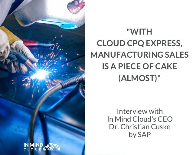 "Interview with In Mind Cloud's CEO Dr. Christian Cuske by SAP ""WITH CLOUD CPQ EXPRESS, MANUFACTURING SALES IS A PIECE OF C..."