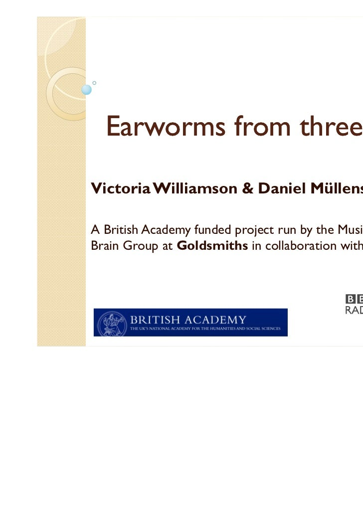 Earworms from three anglesVictoria Williamson & Daniel MüllensiefenA British Academy funded project run by the Music, Mind...