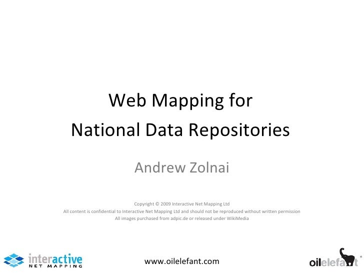 Web Mapping for National Data Repositories www.oilelefant.com Andrew Zolnai Copyright © 2009 Interactive Net Mapping Ltd A...