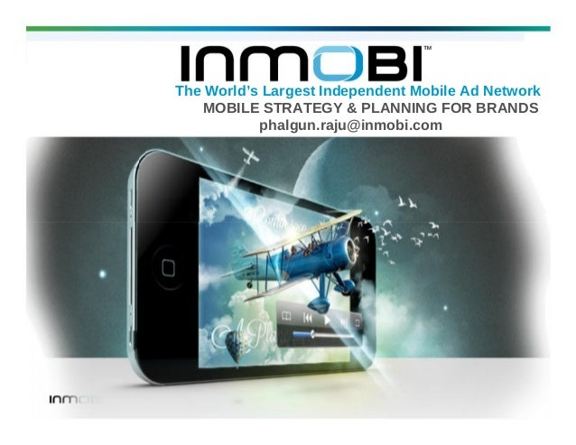 The World's Largest Independent Mobile Ad Network MOBILE STRATEGY & PLANNING FOR BRANDS phalgun.raju@inmobi.com