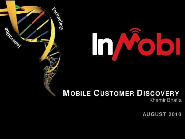 M OBILE  C USTOMER  D ISCOVERY  Khamir Bhatia AUGUST 2010 Innovation Technology