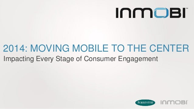 2014: MOVING MOBILE TO THE CENTER Impacting Every Stage of Consumer Engagement