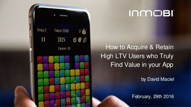 by David Maciel February, 29th 2016 How to Acquire & Retain High LTV Users who Truly Find Value in your App