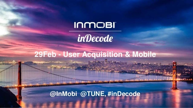 29Feb - User Acquisition & Mobile @InMobi @TUNE, #inDecode
