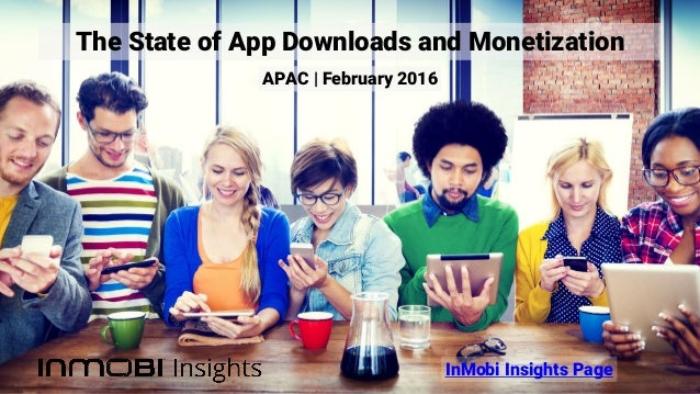 The State of App Downloads and Monetization InMobi Insights Page APAC | February 2016