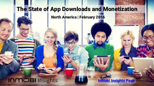 The State of App Downloads and Monetization InMobi Insights Page North America | February 2016