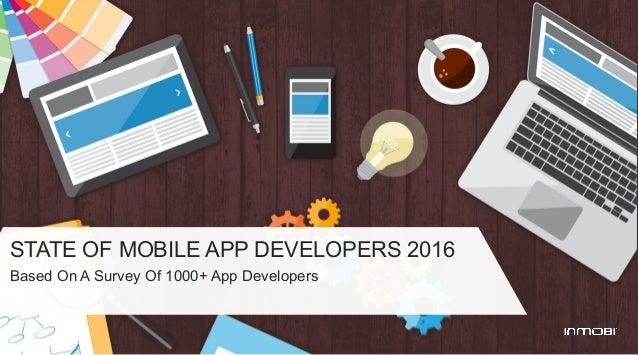 STATE OF MOBILE APP DEVELOPERS 2016 Based On A Survey Of 1000+ App Developers
