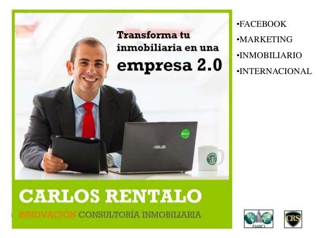 CARLOS RENTALO •FACEBOOK •MARKETING •INMOBILIARIO •INTERNACIONAL