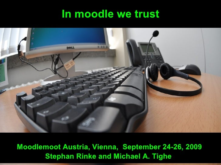In moodle we trust Moodlemoot Austria, Vienna,  September 24-26, 2009  Stephan Rinke and Michael A. Tighe