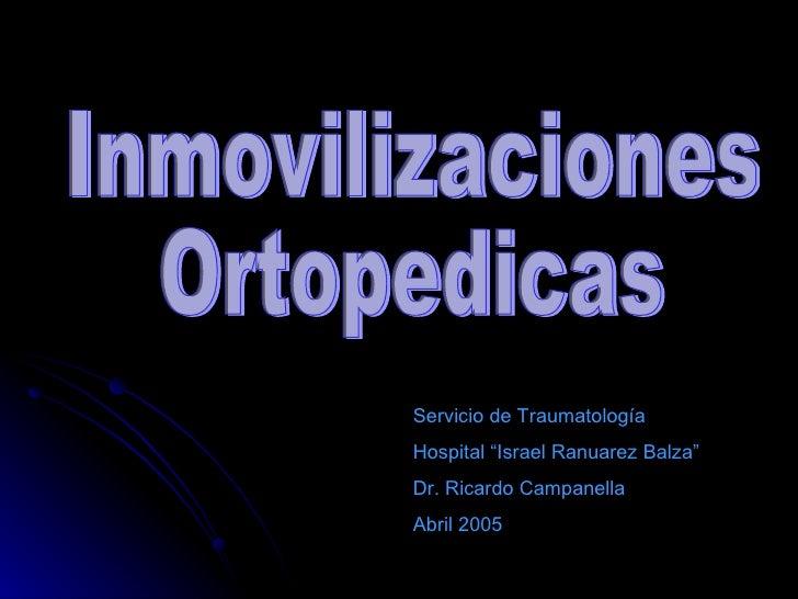 """Inmovilizaciones Ortopedicas Servicio de Traumatología Hospital """"Israel Ranuarez Balza"""" Dr. Ricardo Campanella Abril 2005"""