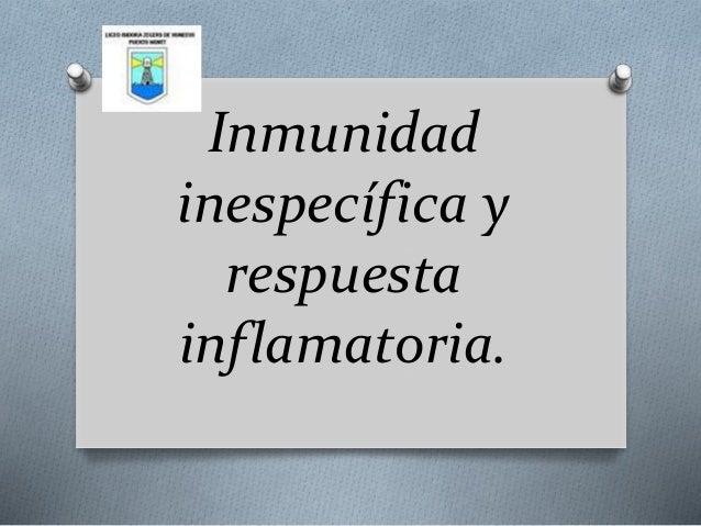 Inmunidad  inespecífica y  respuesta  inflamatoria.