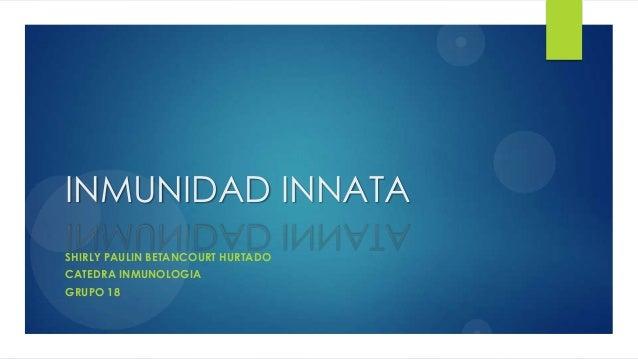 INMUNIDAD INNATA SHIRLY PAULIN BETANCOURT HURTADO CATEDRA INMUNOLOGIA GRUPO 18