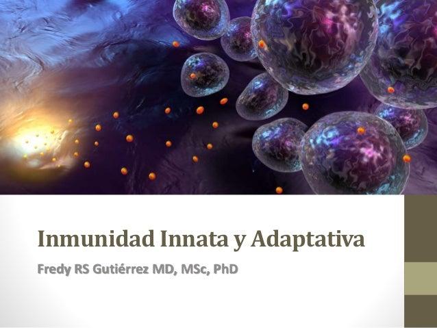 Inmunidad Innata y Adaptativa Fredy RS Gutiérrez MD, MSc, PhD