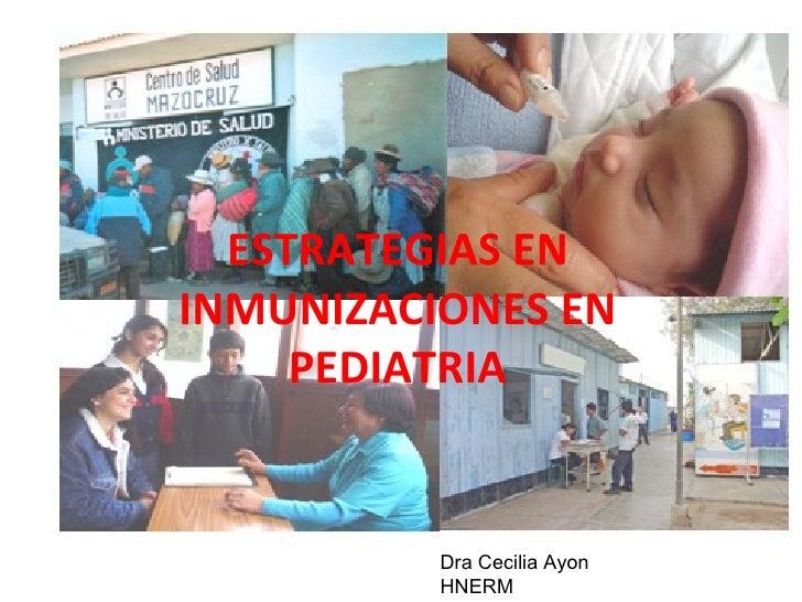 ESTRATEGIAS EN INMUNIZACIONES EN PEDIATRIA Dra Cecilia Ayon HNERM