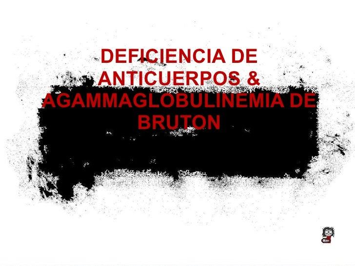 DEFICIENCIA DE ANTICUERPOS & AGAMMAGLOBULINEMIA DE BRUTON