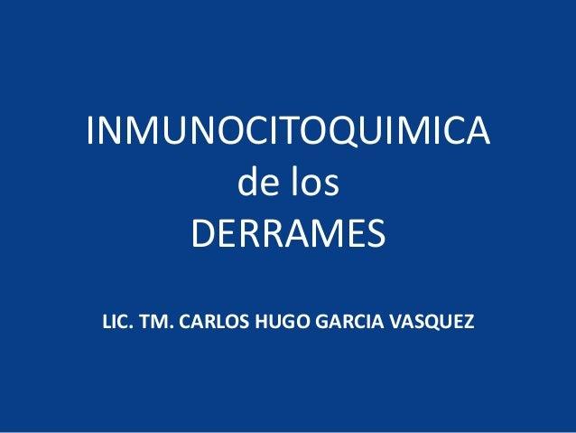 INMUNOCITOQUIMICA de los DERRAMES LIC. TM. CARLOS HUGO GARCIA VASQUEZ