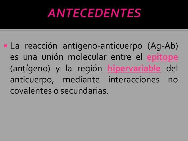   La reacción antígeno-anticuerpo (Ag-Ab) es una unión molecular entre el epitope (antígeno) y la región hipervariable de...