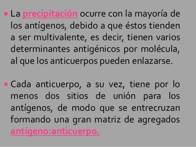   La precipitación ocurre con la mayoría de los antígenos, debido a que éstos tienden a ser multivalente, es decir, tiene...