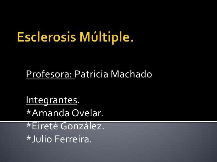 Esclerosis Múltiple.<br />Profesora: Patricia Machado<br />Integrantes.<br />*Amanda Ovelar.<br />*Eireté González.<br />*...